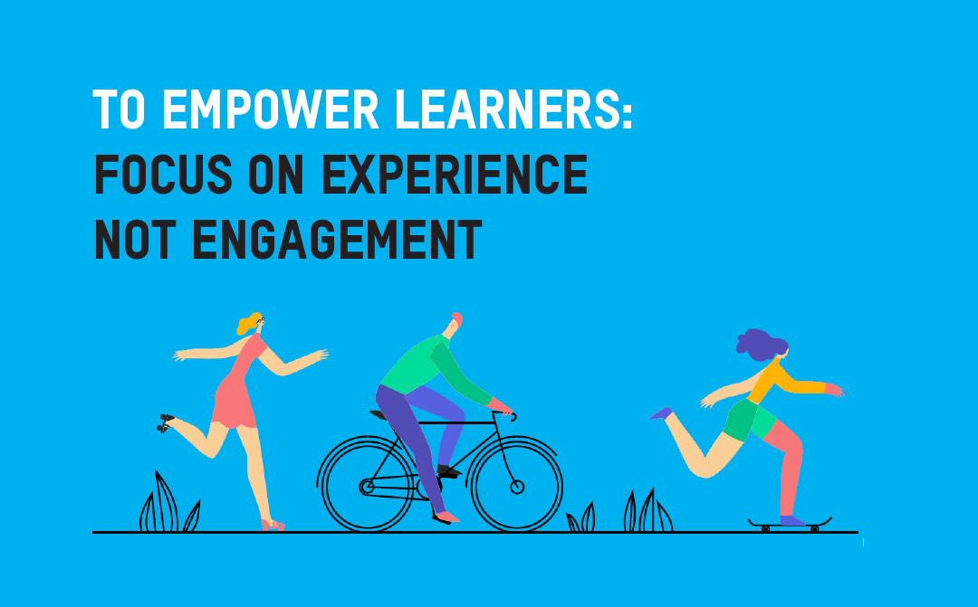 Focus on the Learner Experience Not Engagement